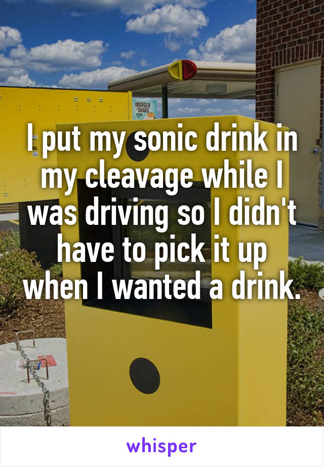 I put my sonic drink in my cleavage while I was driving so I didn't have to pick it up when I wanted a drink.