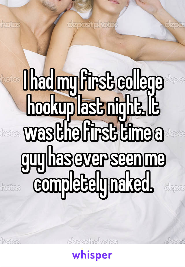 I had my first college hookup last night. It was the first time a guy has ever seen me completely naked.
