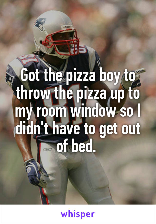 Got the pizza boy to throw the pizza up to my room window so I didn't have to get out of bed.