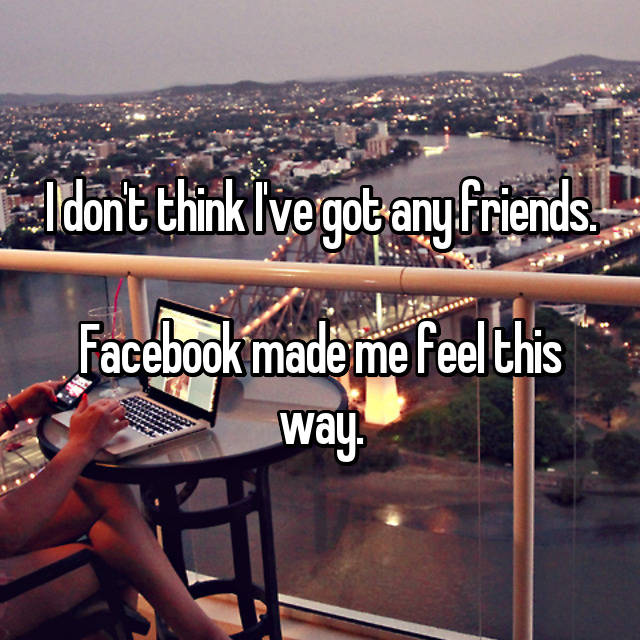 I don't think I've got any friends.  Facebook made me feel this way.