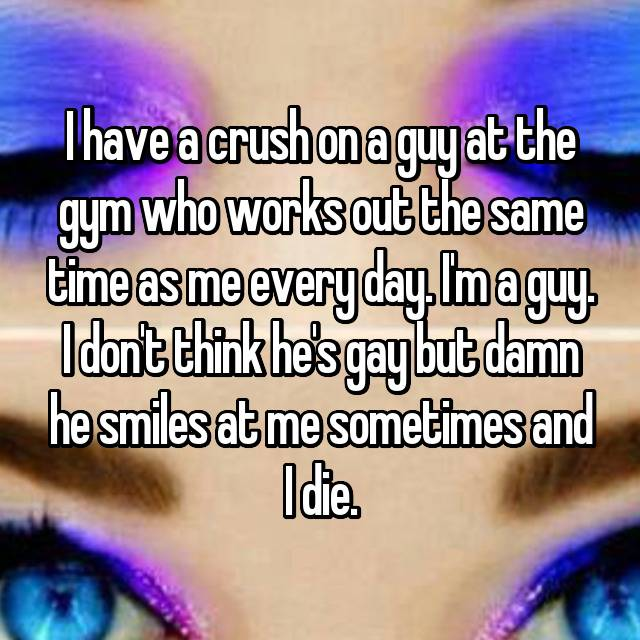 I have a crush on a guy at the gym who works out the same time as me every day. I'm a guy. I don't think he's gay but damn he smiles at me sometimes and I die.