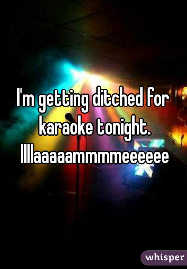 I'm getting ditched for karaoke tonight. llllaaaaammmmeeeeee