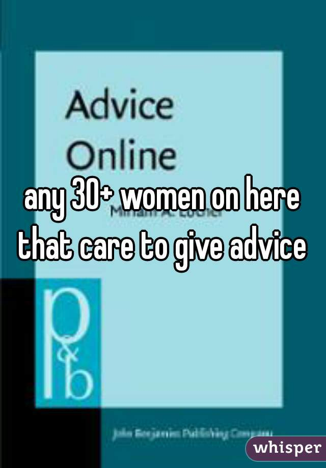 any 30+ women on here that care to give advice