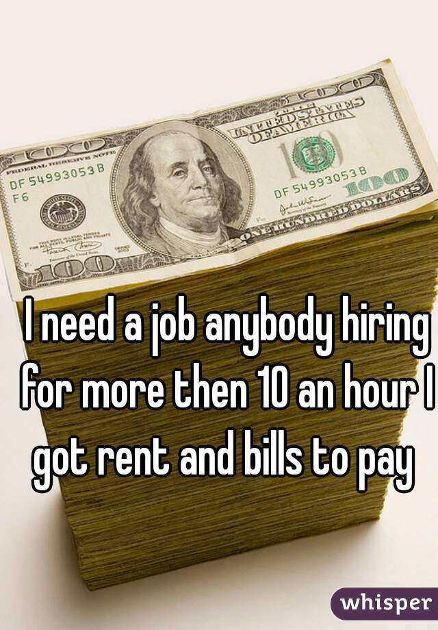 I need a job anybody hiring for more then 10 an hour I got rent and bills to pay