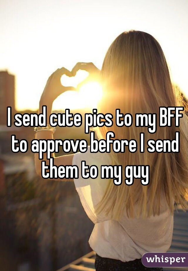 I send cute pics to my BFF to approve before I send them to my guy