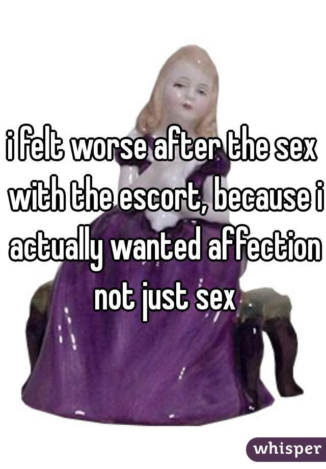 i felt worse after the sex with the escort, because i actually wanted affection not just sex
