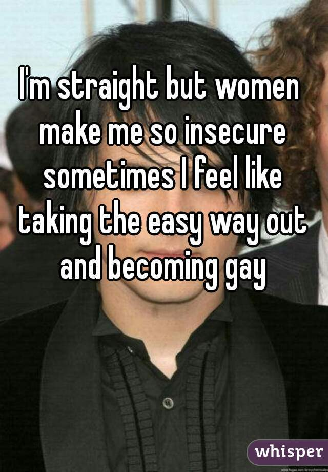 I'm straight but women make me so insecure sometimes I feel like taking the easy way out and becoming gay