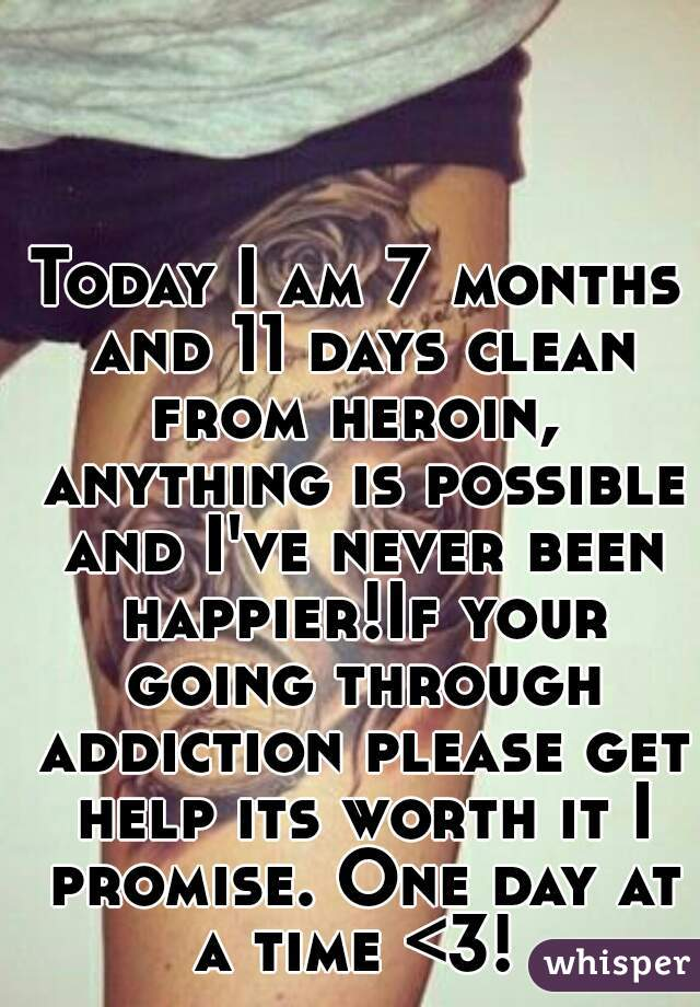 Today I am 7 months and 11 days clean from heroin,  anything is possible and I've never been happier!If your going through addiction please get help its worth it I promise. One day at a time <3!