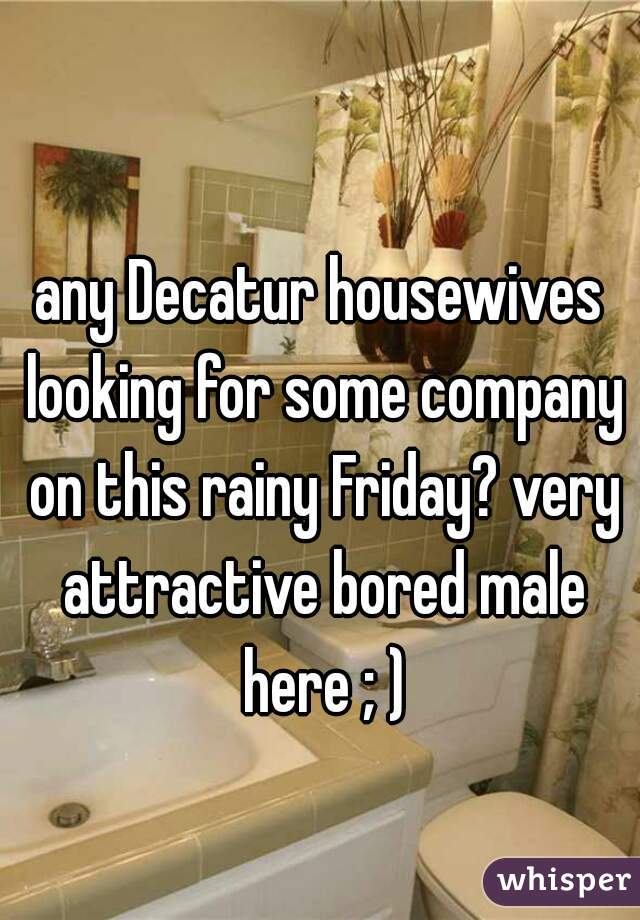 any Decatur housewives looking for some company on this rainy Friday? very attractive bored male here ; )