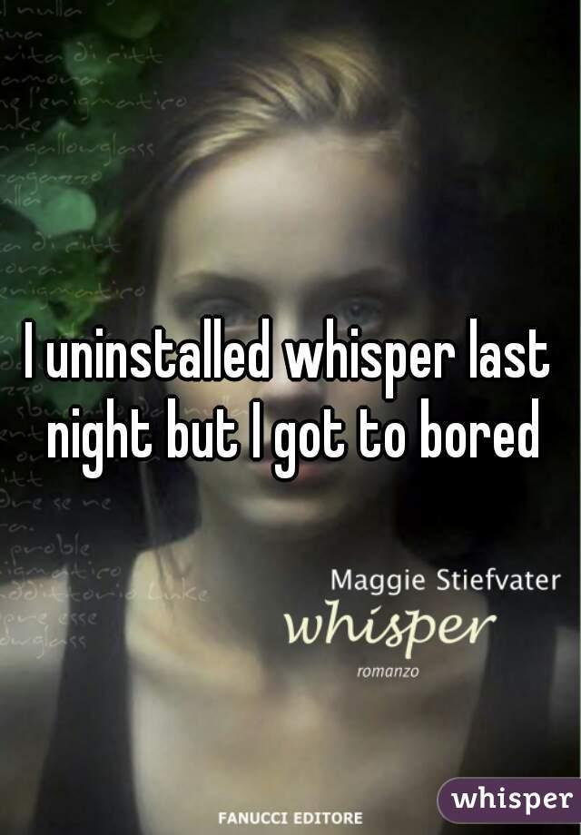 I uninstalled whisper last night but I got to bored
