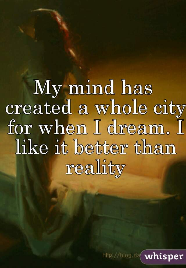 My mind has created a whole city for when I dream. I like it better than reality