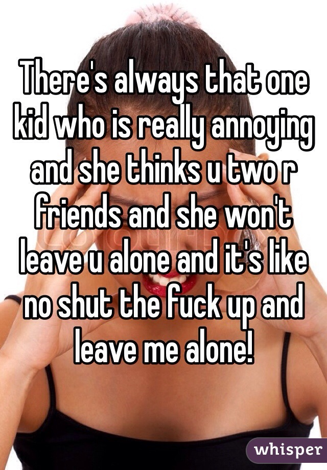 There's always that one kid who is really annoying and she thinks u two r friends and she won't leave u alone and it's like no shut the fuck up and leave me alone!
