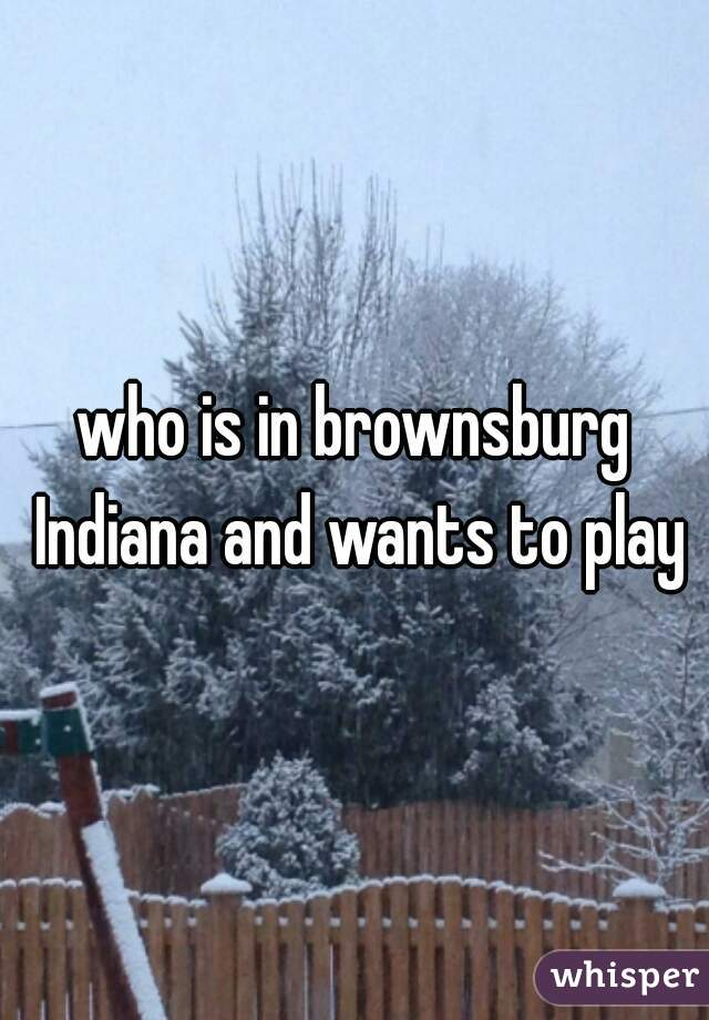 who is in brownsburg Indiana and wants to play