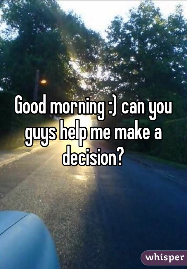 Good morning :) can you guys help me make a decision?