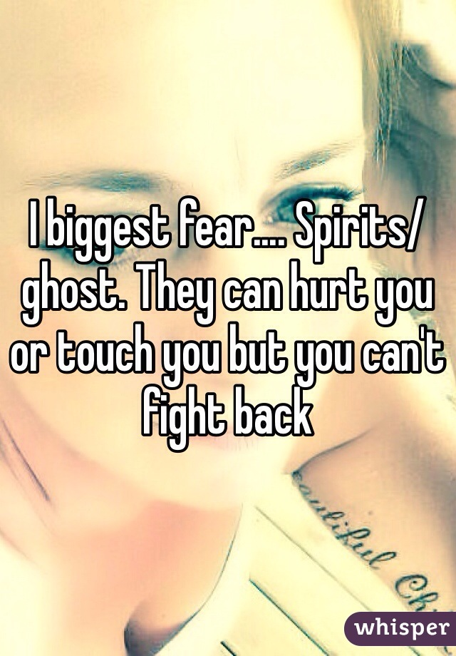 I biggest fear.... Spirits/ghost. They can hurt you or touch you but you can't fight back