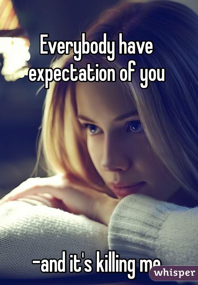 Everybody have expectation of you       -and it's killing me