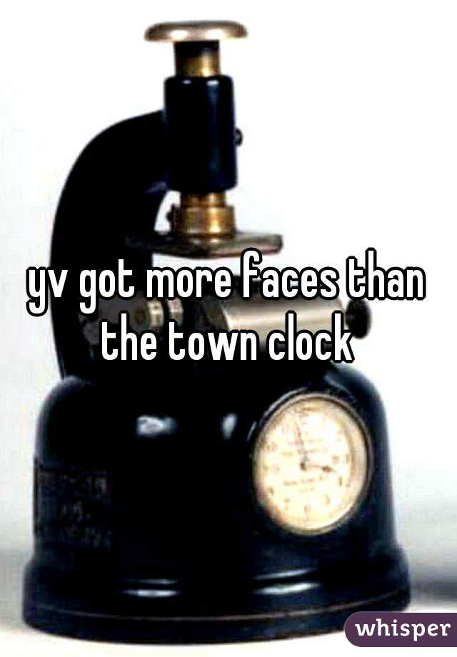 yv got more faces than the town clock