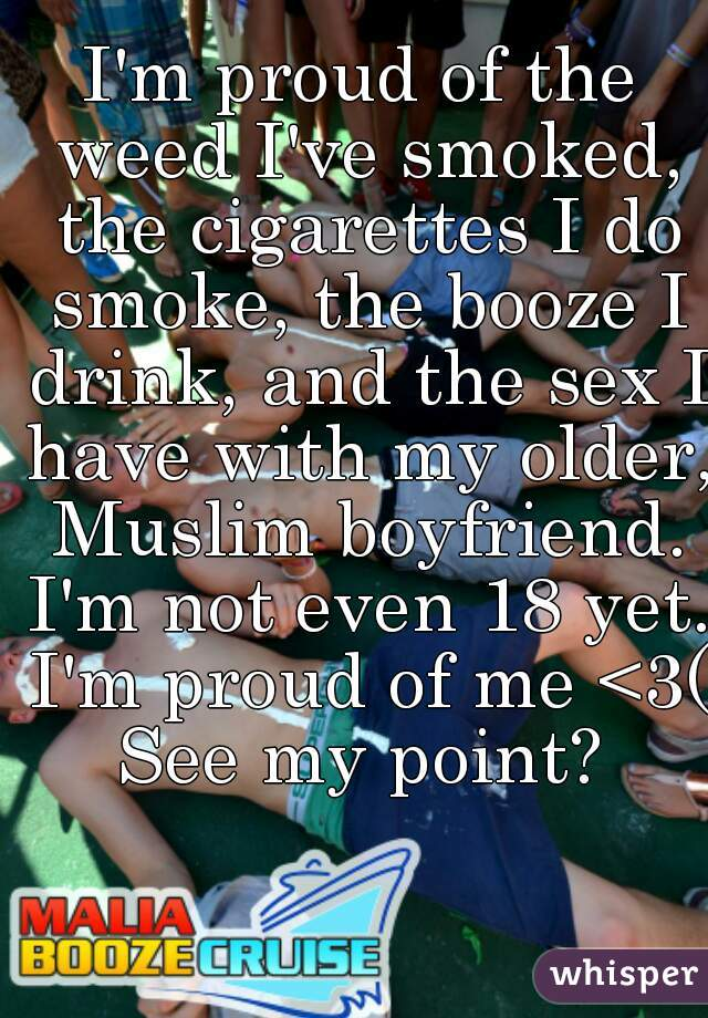 I'm proud of the weed I've smoked, the cigarettes I do smoke, the booze I drink, and the sex I have with my older, Muslim boyfriend. I'm not even 18 yet. I'm proud of me <3(: See my point?