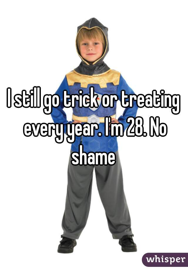 I still go trick or treating every year. I'm 28. No shame