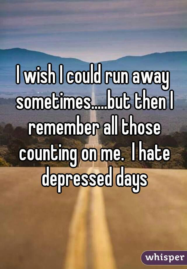 I wish I could run away sometimes.....but then I remember all those counting on me.  I hate depressed days