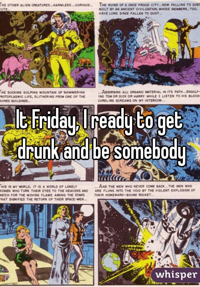 It Friday, I ready to get drunk and be somebody