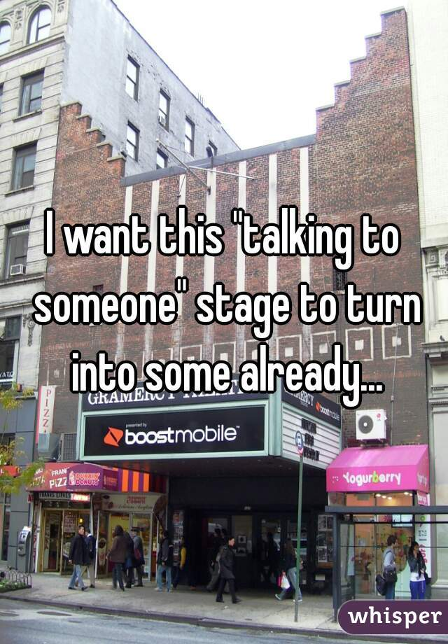 """I want this """"talking to someone"""" stage to turn into some already..."""