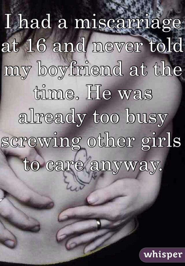 I had a miscarriage at 16 and never told my boyfriend at the time. He was already too busy screwing other girls to care anyway.