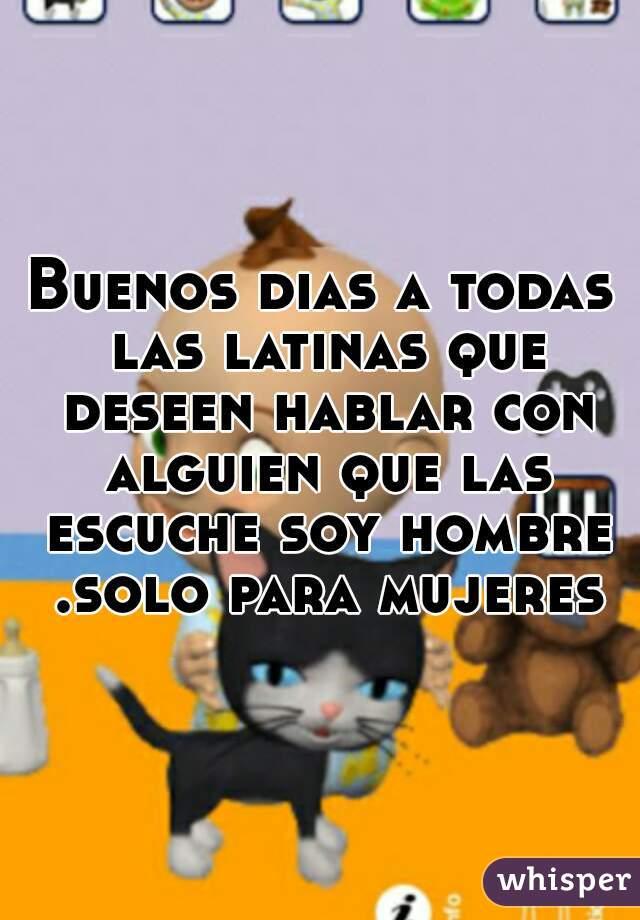 Buenos dias a todas las latinas que deseen hablar con alguien que las escuche soy hombre .solo para mujeres