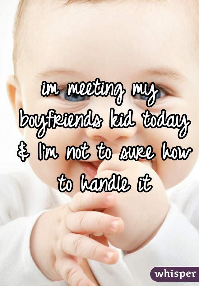 im meeting my boyfriends kid today & I'm not to sure how to handle it