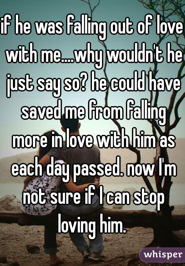 if he was falling out of love with me....why wouldn't he just say so? he could have saved me from falling more in love with him as each day passed. now I'm not sure if I can stop loving him.