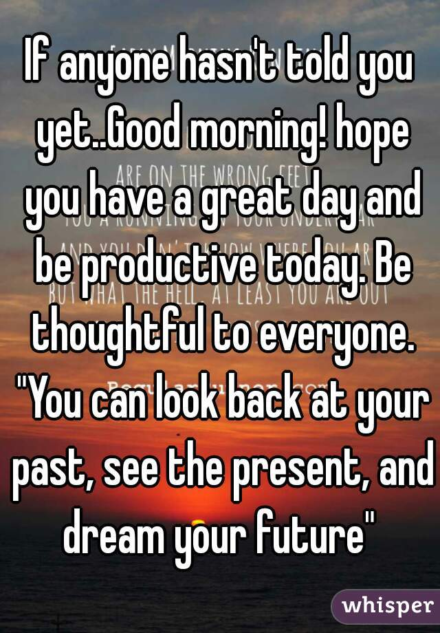 """If anyone hasn't told you yet..Good morning! hope you have a great day and be productive today. Be thoughtful to everyone. """"You can look back at your past, see the present, and dream your future"""""""