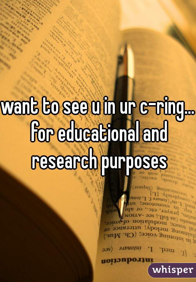 want to see u in ur c-ring... for educational and research purposes