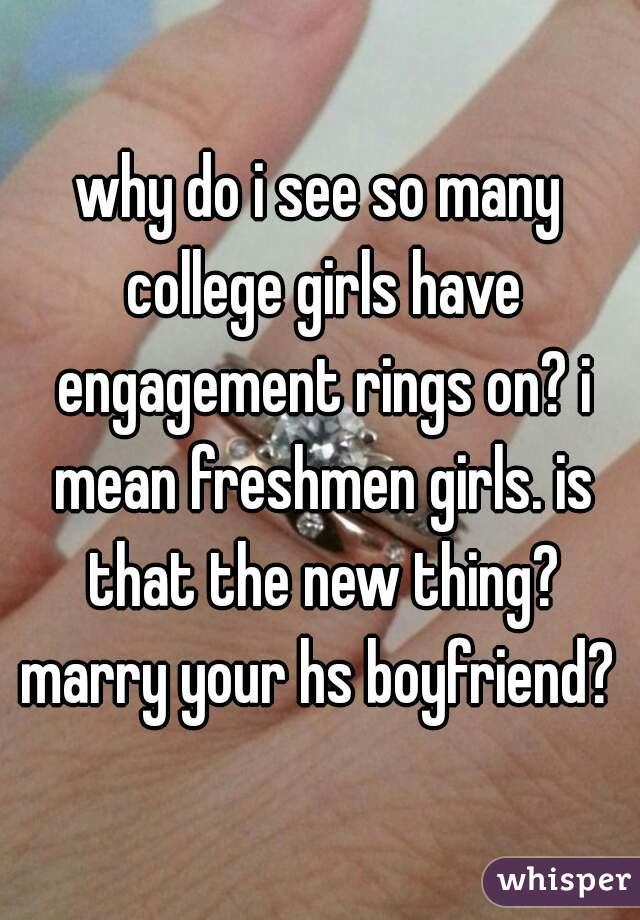 why do i see so many college girls have engagement rings on? i mean freshmen girls. is that the new thing? marry your hs boyfriend?
