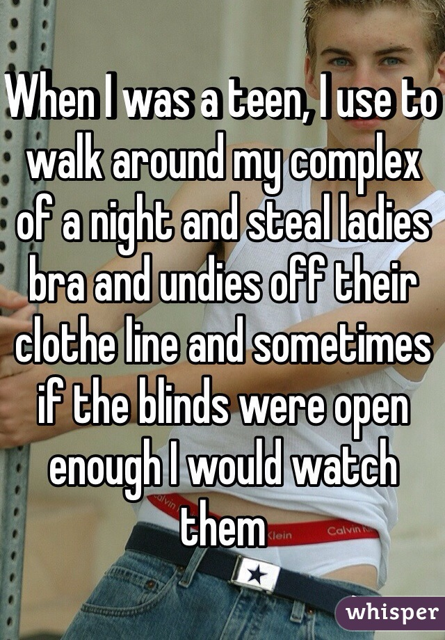 When I was a teen, I use to walk around my complex of a night and steal ladies bra and undies off their clothe line and sometimes if the blinds were open enough I would watch them