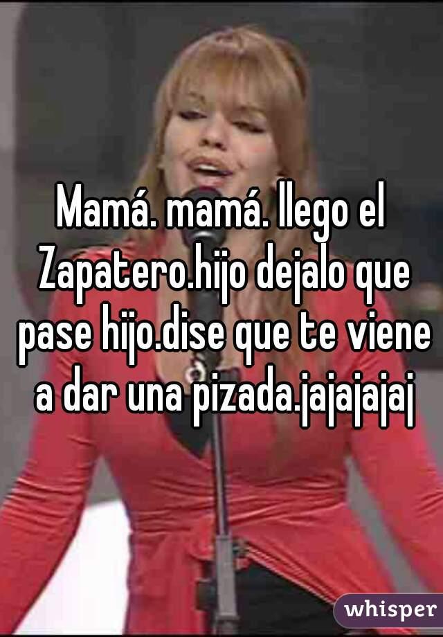 Mamá. mamá. llego el Zapatero.hijo dejalo que pase hijo.dise que te viene a dar una pizada.jajajajaj