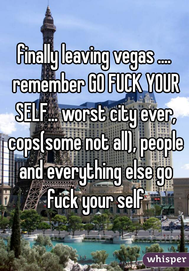 finally leaving vegas .... remember GO FUCK YOUR SELF... worst city ever, cops(some not all), people and everything else go fuck your self
