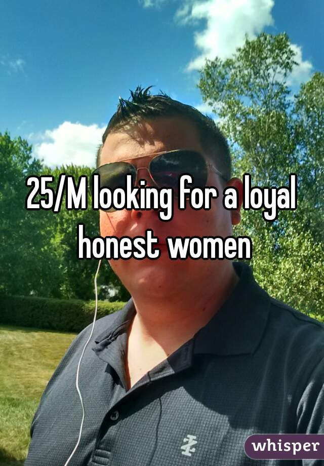 25/M looking for a loyal honest women