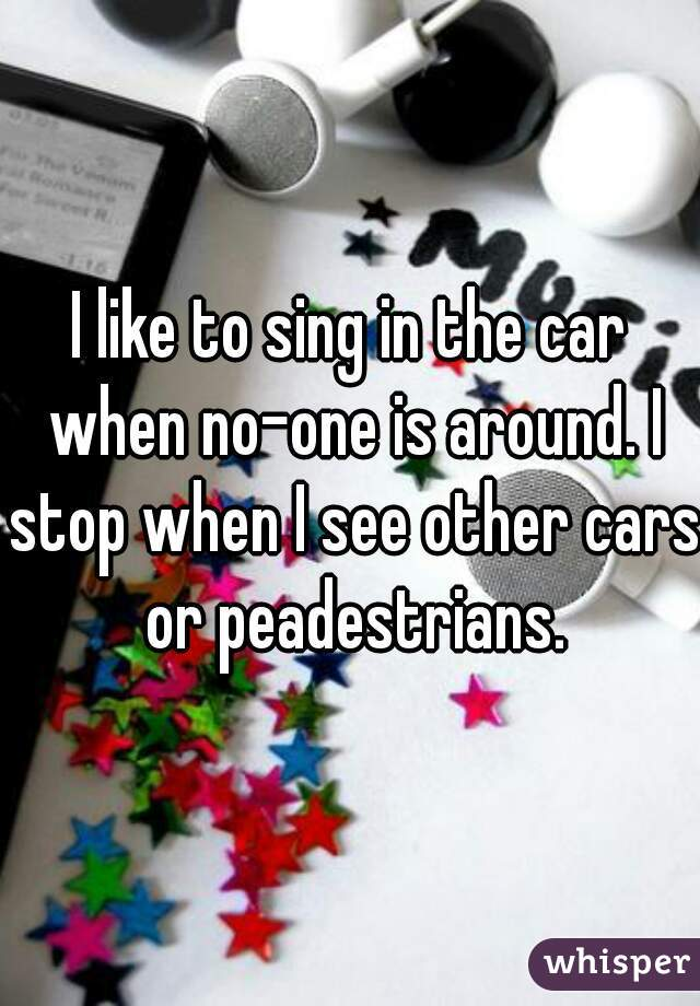 I like to sing in the car when no-one is around. I stop when I see other cars or peadestrians.