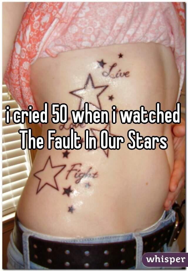 i cried 50 when i watched The Fault In Our Stars