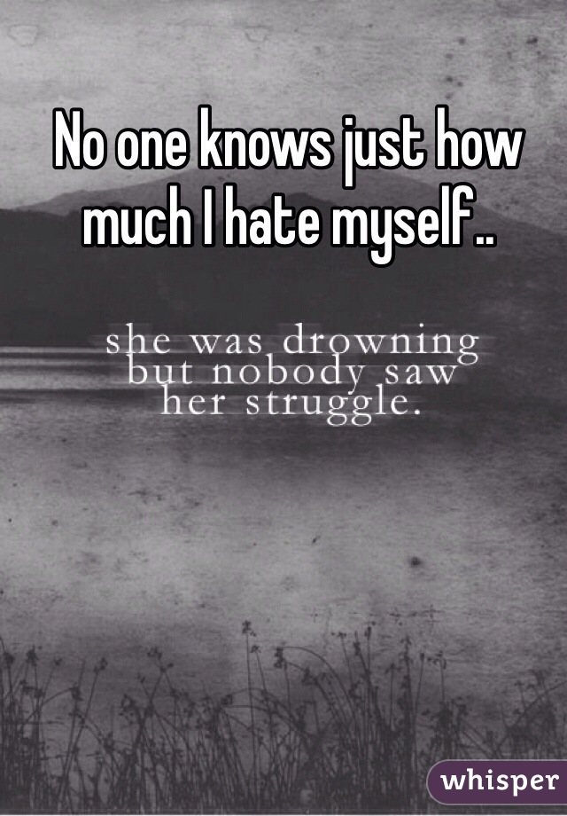 No one knows just how much I hate myself..