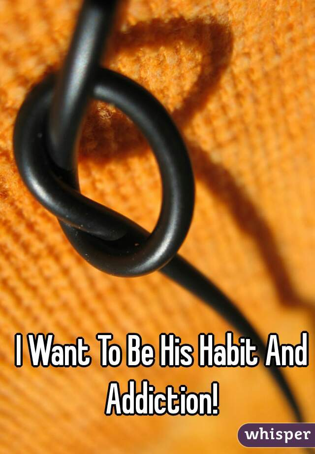 I Want To Be His Habit And Addiction!