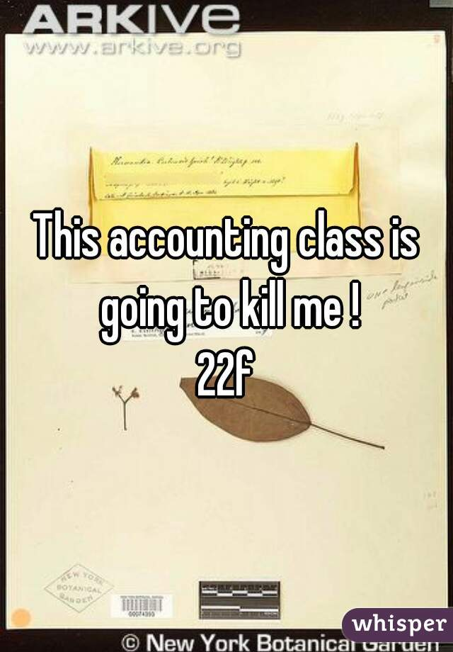 This accounting class is going to kill me ! 22f