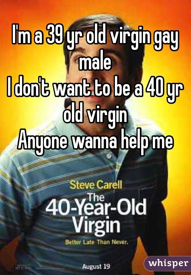 I'm a 39 yr old virgin gay male  I don't want to be a 40 yr old virgin  Anyone wanna help me