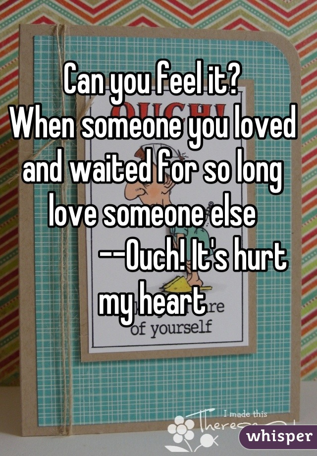 Can you feel it? When someone you loved and waited for so long love someone else              --Ouch! It's hurt my heart