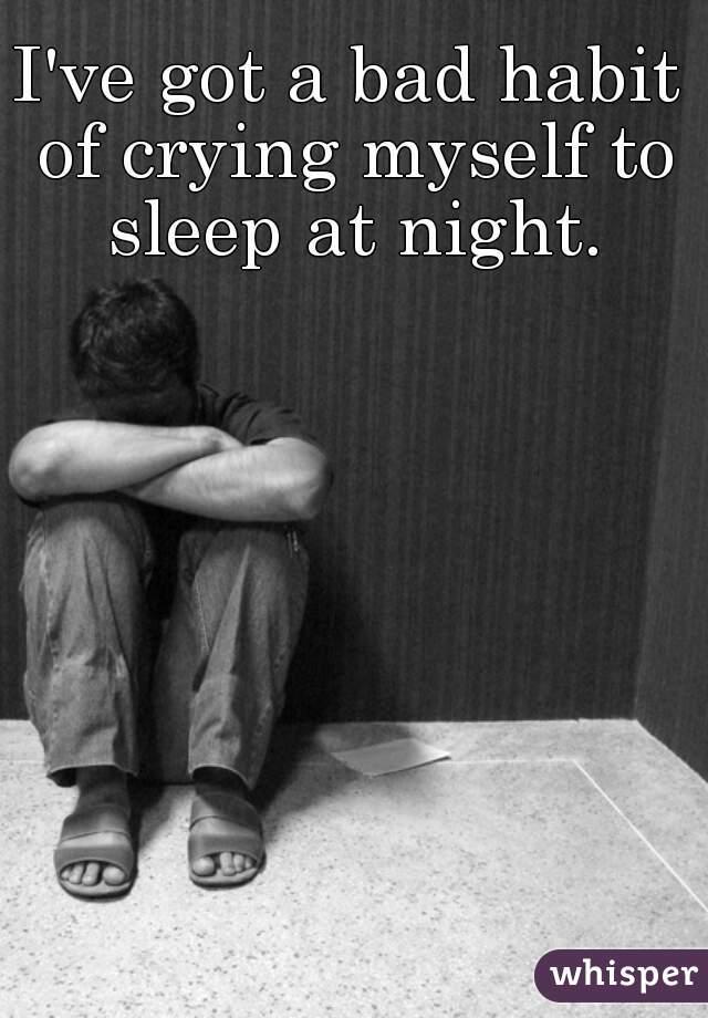 I've got a bad habit of crying myself to sleep at night.