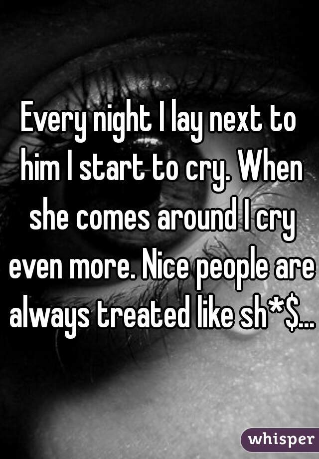 Every night I lay next to him I start to cry. When she comes around I cry even more. Nice people are always treated like sh*$...