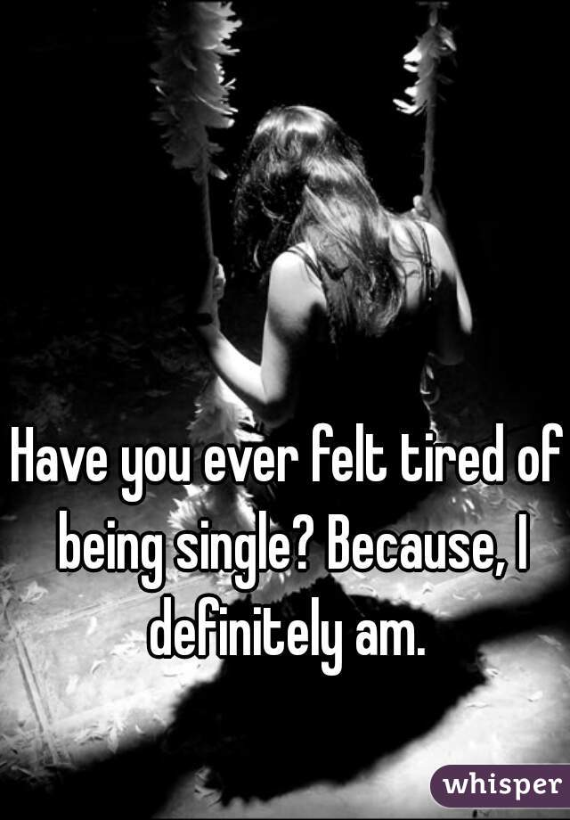 Have you ever felt tired of being single? Because, I definitely am.