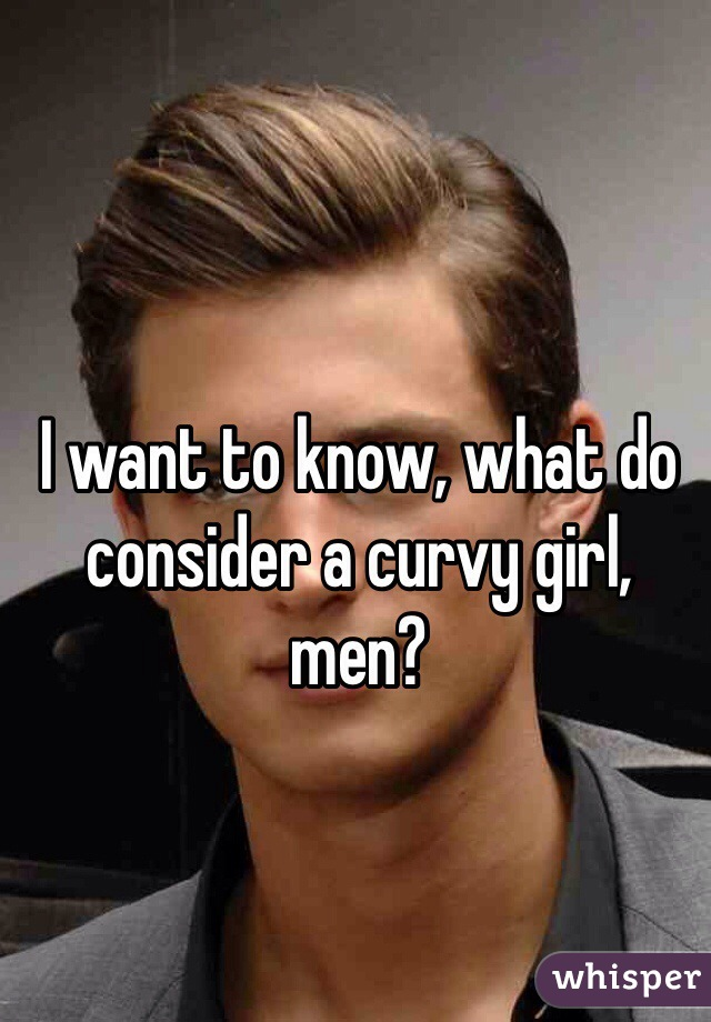 I want to know, what do consider a curvy girl, men?