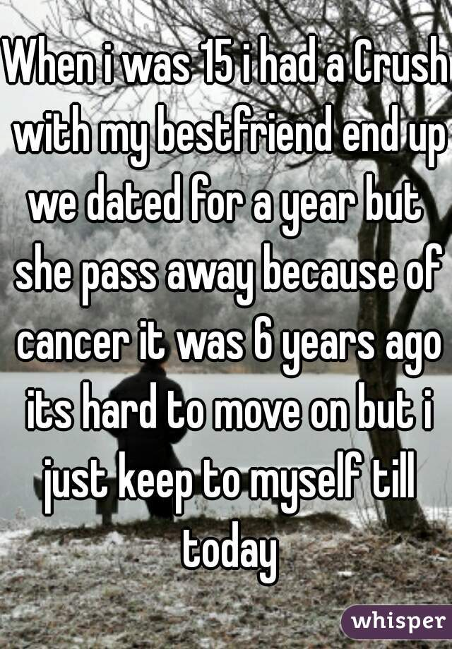 When i was 15 i had a Crush with my bestfriend end up we dated for a year but  she pass away because of cancer it was 6 years ago its hard to move on but i just keep to myself till today