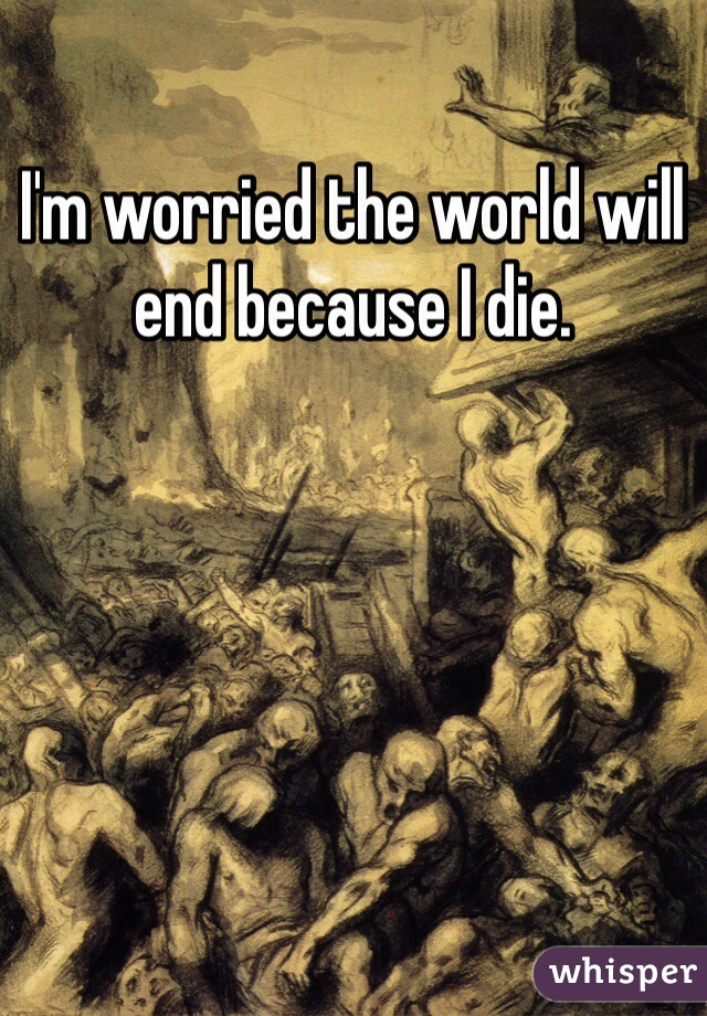 I'm worried the world will end because I die.